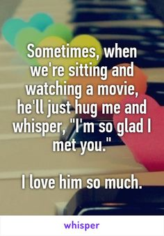 """Sometimes, when we're sitting and watching a movie, he'll just hug me and whisper, """"I'm so glad I met you."""" I love him so much."""