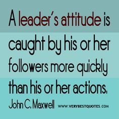 Leader quotes, attitude quotes, A leader's attitude is caught by his or her followers more quickly than his or her actions. - John C. Maxwell