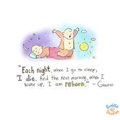 """""""Cada noche, cuando me voy a dormir, muero. Y al día siguiente, cuando me despierto, revivo."""" - Gandhi"""