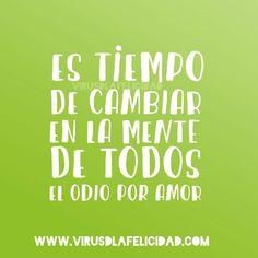 Es tiempo de cambiar en la mente de todos el odio por amor.  @juanes  www.virusdlafelicidad.com  #virusdlafelicidad #buenosdias #pensamiento #frase #frases #frasedeldia #actitud #mensaje #barcelona #optimismo #felicidad #frasevirus #inspiracion