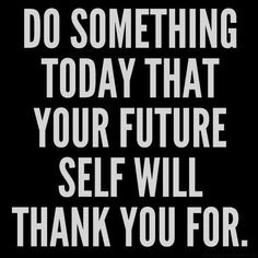 Your future self will thank you for what you do today.
