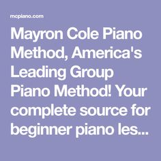 Mayron Cole Piano Method, America's Leading Group Piano Method! Your complete source for beginner piano lessons through advanced piano lessons, original piano music, piano ensembles, piano solos, music history, music theory games, operettas for performance, and recital ideas.