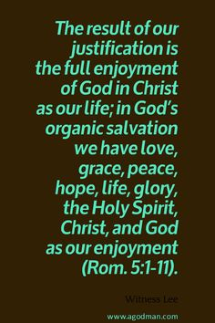 The result of our justification is the full enjoyment of God in Christ as our life; in God's organic salvation we have love, grace, peace, hope, life, glory, the Holy Spirit, Christ, and God as our enjoyment (Rom. 5:1-11). Witness Lee. More at www.agodman.com