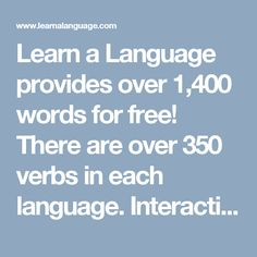 Learn a Language provides over 1,400 words for free! There are over 350 verbs in each language. Interactive audio/visual flash cards and an addictive Lingo Dingo game help you on your language learning journey. Learn important greetings, survival expressions and slang words in the language of your choice.