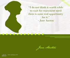 """Jane Austen Book Quote: """"I do not think it worth while to wait for enjoyment until there is some real opportunity for it.""""  ― Jane Austen"""