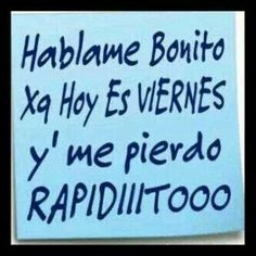 Hablame Bonito Y Tempranito. Please. jajajaja.