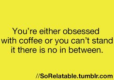 You're either obsessed with coffee or you can't stand it. There is no in between