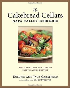 The Cakebread Cellars Napa Valley Cookbook: Wine and Recipes to Celebrate Every Season's Harvest by Dolores Cakebread