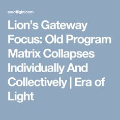 Lion's Gateway Focus: Old Program Matrix Collapses Individually And Collectively | Era of Light