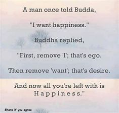 A man once told Buddha, 'I want happiness.' Buddha replied: 'First, remove 'I', that's ego. Then remove 'want', that's desire. And now all you're left with is happiness.'