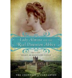 Lady Almina and the Real Downton Abbey: The Lost Legacy of Highclere Castle, Fiona Carnarvon, The Countess of Carnarvon