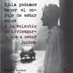 """""""Ojala podamos tener el coraje de estar solos y la valentía de arriesgarnos a estar juntos"""". Eduardo Galeano, periodista y escritor uruguayo..."""