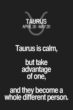 Taurus is calm, but take advantage of one, and they become a whole different person. Taurus   Taurus Quotes   Taurus Horoscope   Taurus Zodiac Signs