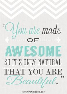 Inspirational Quote for women from the First & Chic Blog - You are made of AWESOME so it's only natural that you are Beautiful.
