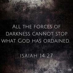 "Isaiah 14:27 — ""All the forces of darkness cannot stop what God has ordained."""