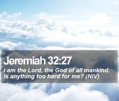 """Jeremiah 32:27 """"I am the Lord, the God of all mankind. Is anything too hard for Me?"""""""