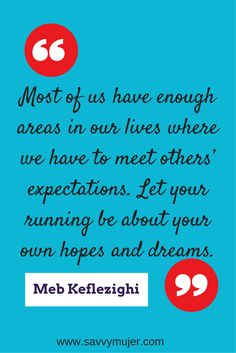 Most of us have enough areas in our lives where we have to meet others' expectations. Let your running be about your own hopes and dreams. Quote from the book: Meb For Mortals How to Run, Think, and Eat Like A Champion Marathoner book by Mel Keflezighi. Keep Running, Girl Running, Running Tips, Funny Running, Running Club, Marathon Motivation, Running Motivation, Fitness Motivation, I Love To Run