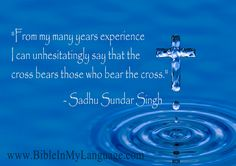 """From my many years experience I can unhesitatingly say that the cross bears those who bear the cross.""  - Sadhu Sundar Singh / www.bibleinmylanguage.com"