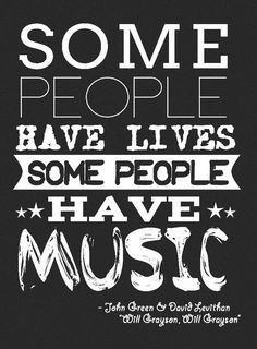 """""""SOme people have lives, some people have music"""" -- Quotes About Life By John Green"""