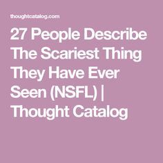 27 People Describe The Scariest Thing They Have Ever Seen (NSFL) | Thought Catalog