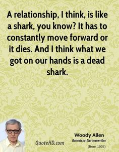 #GiftBuzz - Woody Allen Inspirational Quote - A relationship, I think, is like a shark, you know? It has to constantly move forward or it dies. And I think what we got on our hands is a dead shark.