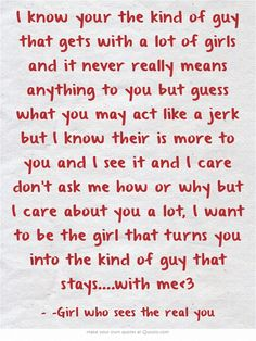 I know your the kind of guy that gets with a lot of girls and it never really means anything to you but guess what you may act like a jerk but I know their is more to you and I see it and I care don't ask me how or why but I care about you a lot, I want to be the girl that turns you into the kind of guy that stays....with me<3