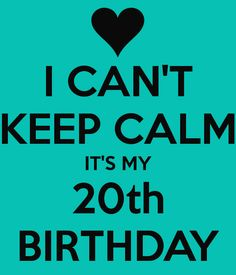 I CAN'T KEEP CALM IT'S MY 20th BIRTHDAY
