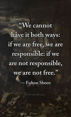 """""""We cannot have it both ways: if we are free, we are responsible: if we are not responsible, we are not free."""" — Archbishop Fulton Sheen"""
