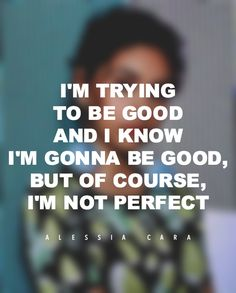 """""""I'm trying to be good and I know I'm gonna be good, but of course, I'm not perfect."""" — Alessia Cara"""