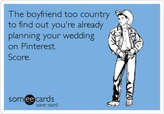 The boyfriend too country to find out you're already planning your wedding on Pinterest. Score.