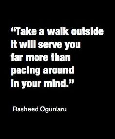 'Take a walk outside. It will serve you far more than pacing around in your mind' -Rasheed Ogunlaru