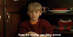 Keep the change... you filthy animal...