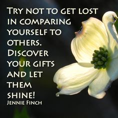 Try not to get lost in comparing yourself to others. Discover your gifts and let them shine.