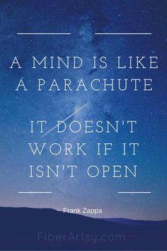 """""""A Mind is like a Parachute. It doesn't work if it isn't Open."""" ~ Frank Zappa   FiberArtsy.com"""