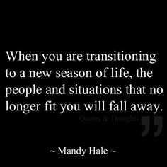 When you are transitioning to a new season of life, the people and situations that no longer fit you will fall away.