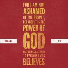 I am not ashamed of the gospel because it is the power of God that bring salvation to everyone who believes.