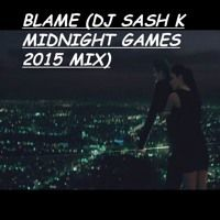 Blame (DJ Sash K Midnight Games 2015 Mix) by Dj Sash K on SoundCloud