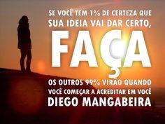 """""""Se você tem 1% de certeza que sua ideia vai dar certo, faça, os outros 99% virão quando você começar a acreditar em você"""" - Diego Mangabeira - http://www.diegomangabeira.com/"""