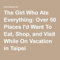 The Girl Who Ate Everything: Over 50 Places I'd Want To Eat, Shop, and Visit While On Vacation in Taipei