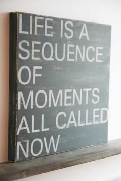 life is a sequence of moments all called now