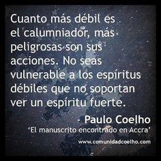 Paulo Coelho: «Cuanto más débil es el calumniador, más peligrosas son sus acciones. No seas vulnerable a los espíritus débiles que no soportan ver un espíritu fuerte.» - http://www.comunidadcoelho.com/   http://www.twitter.com/ComunidadCoelho   http://www.youtube.com/ComunidadCoelho   https://www.facebook.com/hoyempiezatunuevavida   http://www.pinterest.com/ComunidadCoelho   http://www.instagram.com/ComunidadCoelho #Cita #Quote #PauloCoelho #Coelho #enemigos #debilidad #espíritu…