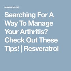 Searching For A Way To Manage Your Arthritis? Check Out These Tips! | Resveratrol