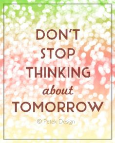8x10'' Poster Don't Stop Thinking About Tomorrow by petekdesign, $14.50