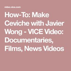 How-To: Make Ceviche with Javier Wong - VICE Video: Documentaries, Films, News Videos