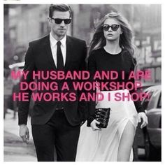 'My Husband and I are doing a workshop.   He works and I Shop.'