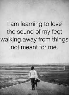 Quotes You'll love every bit of your every move when you'll walk away from the things that are not meant for you.
