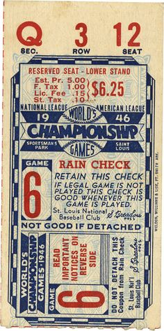 Baseball: 1946 World Series Game 6 Ticket Stub. The St. Louis Cardinals fielded some exceptional teams in the 1940s, taking home the NL pennant four times with three World Series wins. From their third championship of the decade we present this ticket stub, dating from Game 6 against the Red Sox played in St. Louis' Sportsman's Park. The Redbirds emerged victorious 4-1 over Ted Williams and his Red Sox.