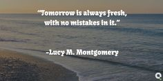 """""""Tomorrow is always fresh, with no mistakes in it."""" -Lucy M. Montgomery #inspirational"""