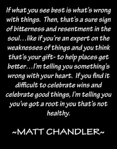 Matt Chandler on bitterness-To those who only enjoy watching others fail, never rejoicing in their triumphs.