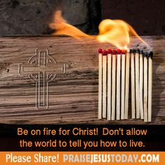 Be on fire for Christ!  Don't allow the world to tell you how to live.